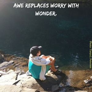 Awe replaces worry with wonder.